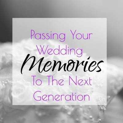 Passing Your Wedding Memories To The Next Generation