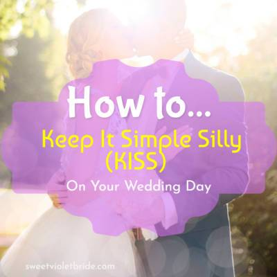 How to Keep It Simple Silly (KISS) on your Wedding Day